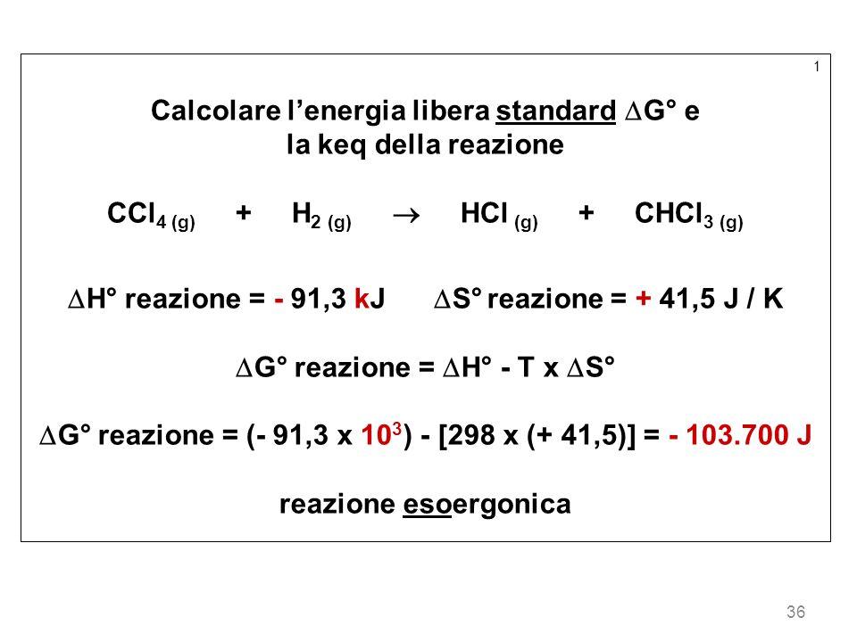 36 1 Calcolare lenergia libera standard G° e la keq della reazione CCl 4 (g) + H 2 (g) HCl (g) + CHCl 3 (g) H° reazione = - 91,3 kJ S° reazione = + 41