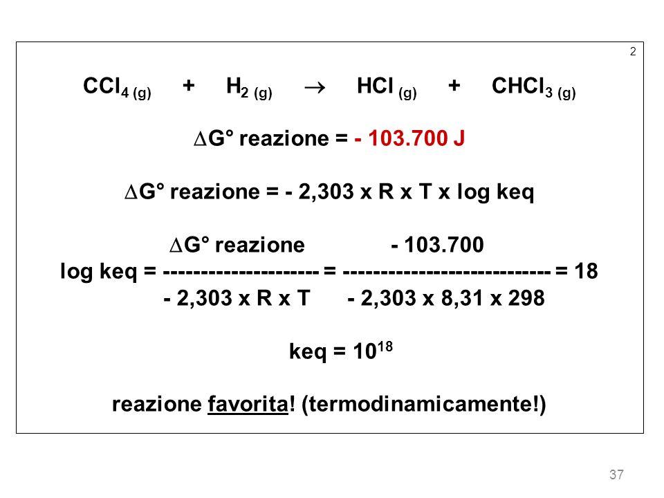 37 2 CCl 4 (g) + H 2 (g) HCl (g) + CHCl 3 (g) G° reazione = - 103.700 J G° reazione = - 2,303 x R x T x log keq G° reazione - 103.700 log keq = ------