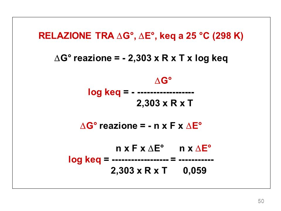 50 RELAZIONE TRA G°, E°, keq a 25 °C (298 K) G° reazione = - 2,303 x R x T x log keq G° log keq = - ------------------ 2,303 x R x T G° reazione = - n