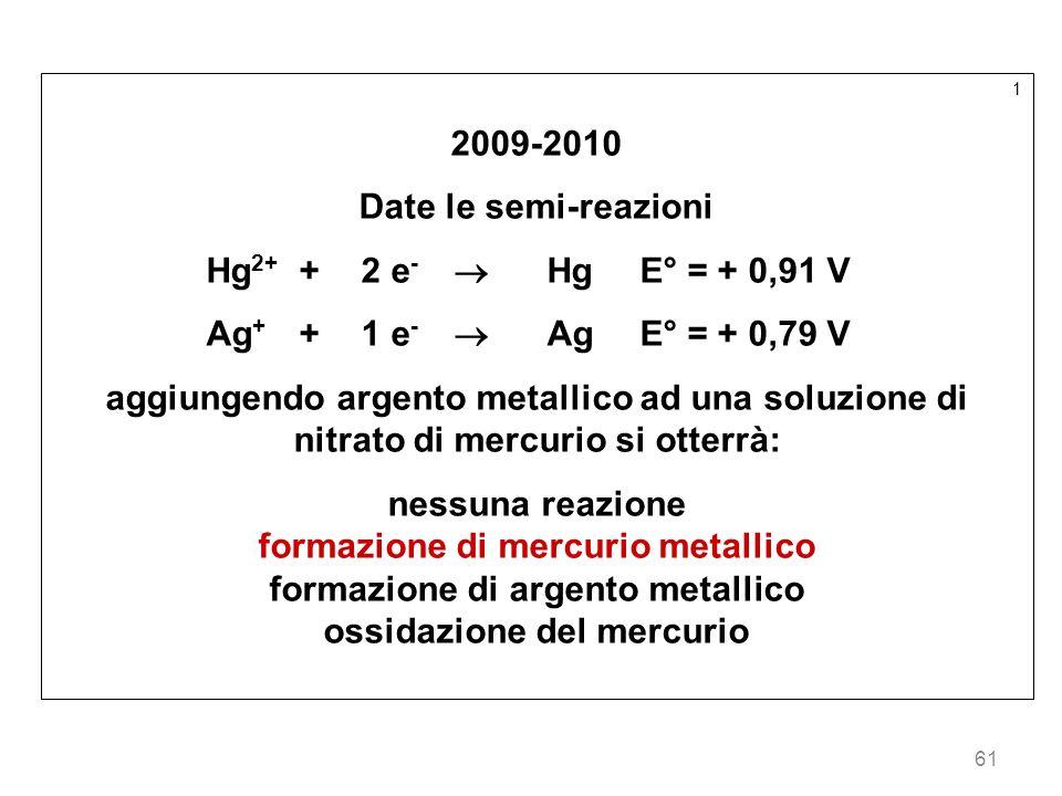 61 1 2009-2010 Date le semi-reazioni Hg 2+ +2 e - HgE° = + 0,91 V Ag + +1 e - AgE° = + 0,79 V aggiungendo argento metallico ad una soluzione di nitrat