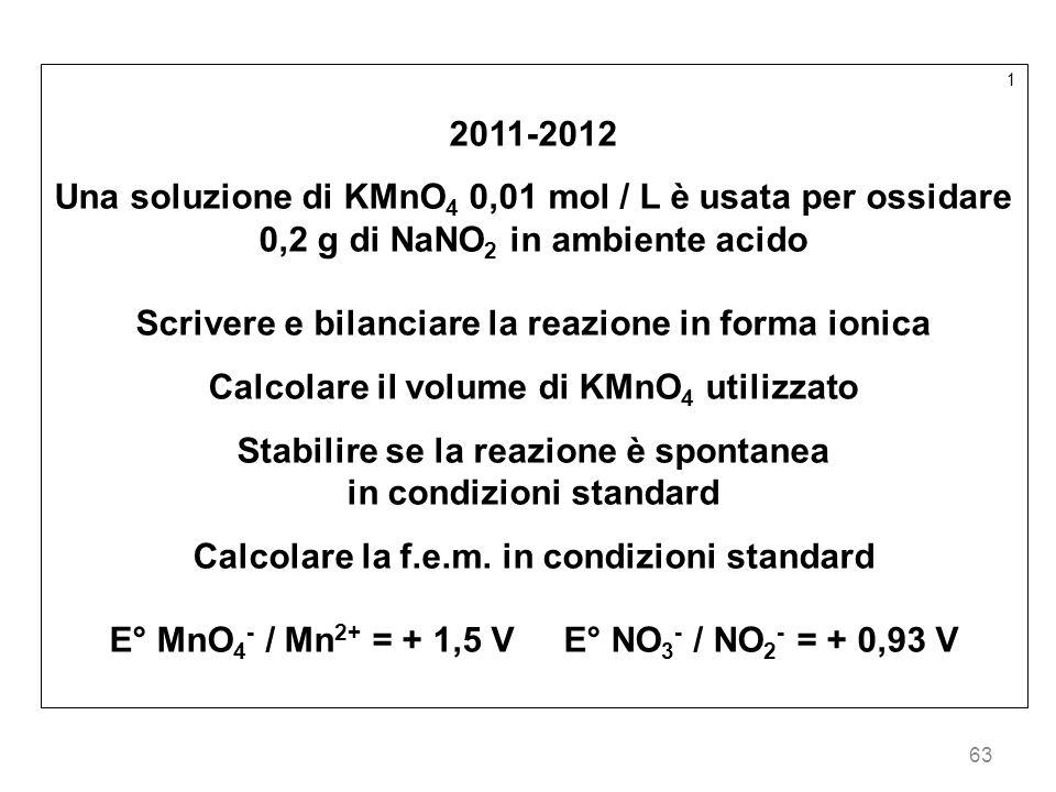 63 1 2011-2012 Una soluzione di KMnO 4 0,01 mol / L è usata per ossidare 0,2 g di NaNO 2 in ambiente acido Scrivere e bilanciare la reazione in forma