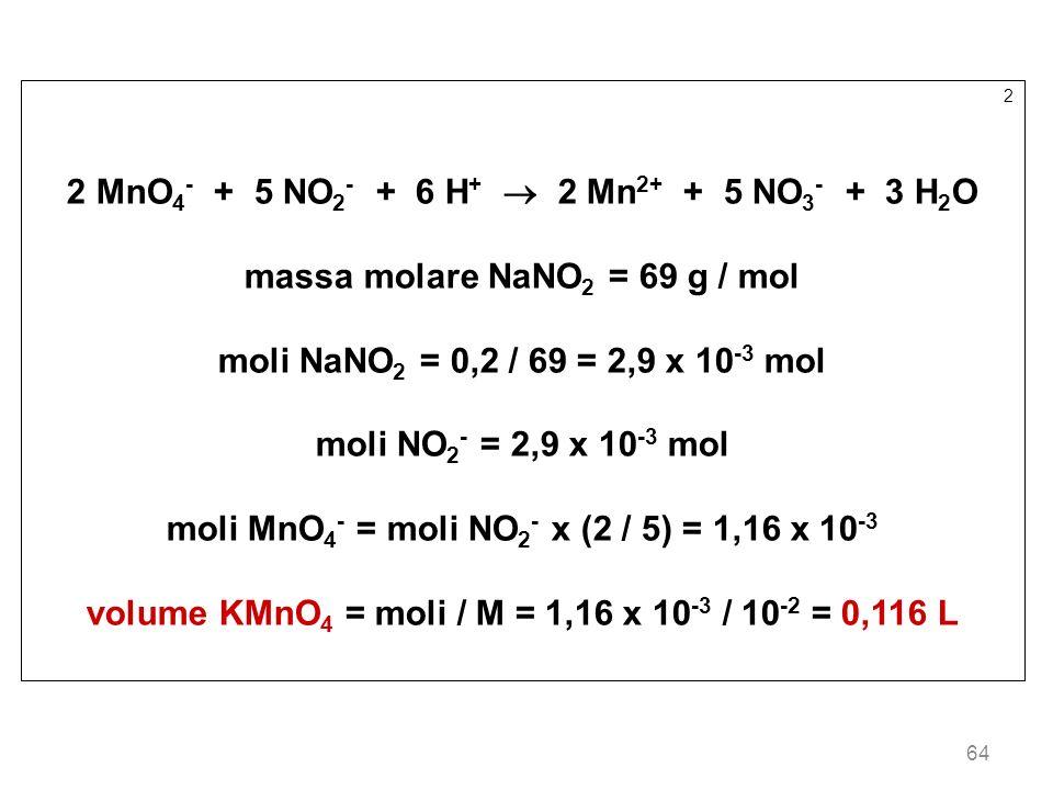 64 2 2 MnO 4 - + 5 NO 2 - + 6 H + 2 Mn 2+ + 5 NO 3 - + 3 H 2 O massa molare NaNO 2 = 69 g / mol moli NaNO 2 = 0,2 / 69 = 2,9 x 10 -3 mol moli NO 2 - =