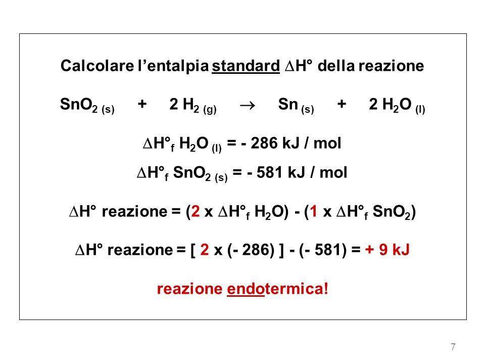 7 Calcolare lentalpia standard H° della reazione SnO 2 (s) + 2 H 2 (g) Sn (s) + 2 H 2 O (l) H° f H 2 O (l) = - 286 kJ / mol H° f SnO 2 (s) = - 581 kJ