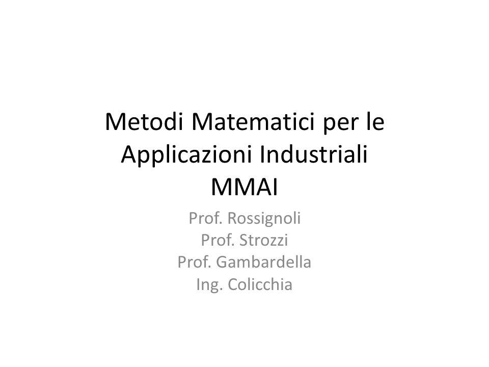 Metodi Matematici per le Applicazioni Industriali MMAI Prof. Rossignoli Prof. Strozzi Prof. Gambardella Ing. Colicchia