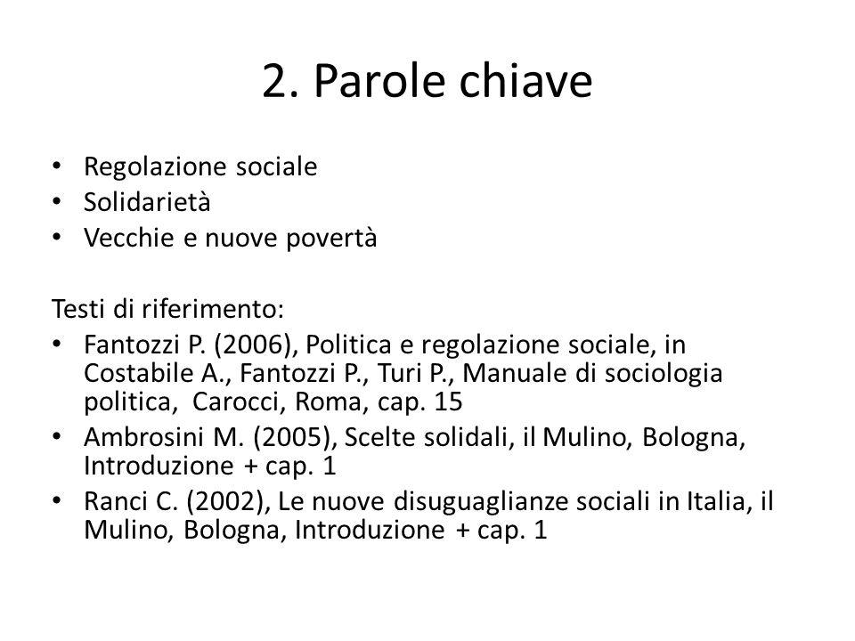 2. Parole chiave Regolazione sociale Solidarietà Vecchie e nuove povertà Testi di riferimento: Fantozzi P. (2006), Politica e regolazione sociale, in