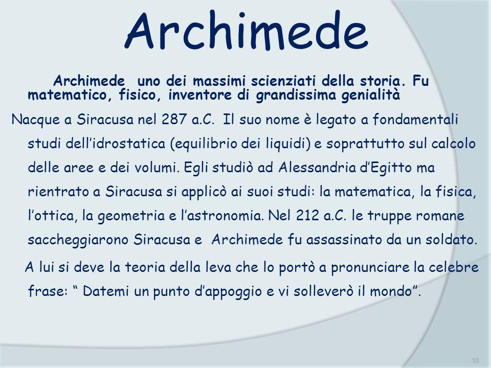 10 Archimede Archimede uno dei massimi scienziati della storia. Fu matematico, fisico, inventore di grandissima genialità Nacque a Siracusa nel 287 a.