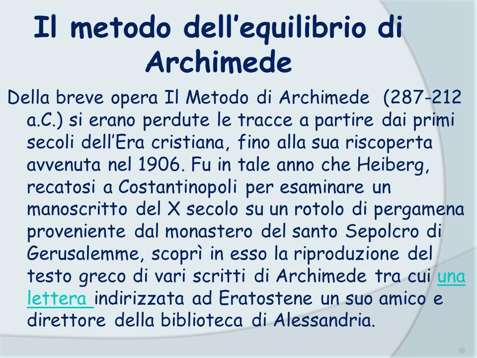 16 Il metodo dellequilibrio di Archimede Della breve opera Il Metodo di Archimede (287-212 a.C.) si erano perdute le tracce a partire dai primi secoli