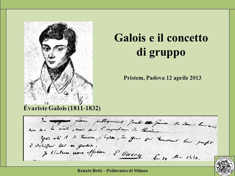 Renato Betti – Politecnico di Milano Galois e il concetto di gruppo Évariste Galois (1811-1832) Pristem, Padova 12 aprile 2013