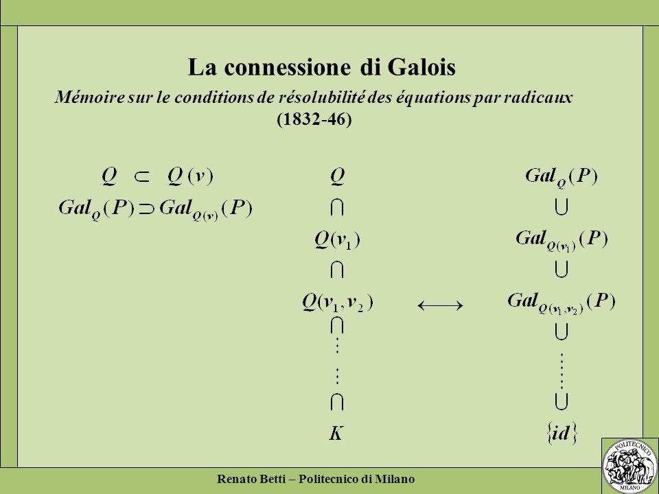 Renato Betti – Politecnico di Milano La connessione di Galois Mémoire sur le conditions de résolubilité des équations par radicaux (1832-46)