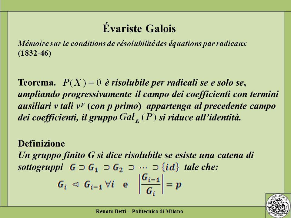Renato Betti – Politecnico di Milano Teorema. è risolubile per radicali se e solo se, ampliando progressivamente il campo dei coefficienti con termini