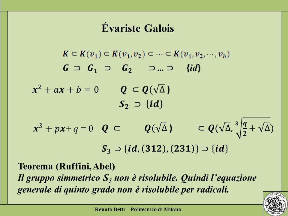 Renato Betti – Politecnico di Milano Évariste Galois Teorema (Ruffini, Abel) Il gruppo simmetrico S 5 non è risolubile. Quindi lequazione generale di