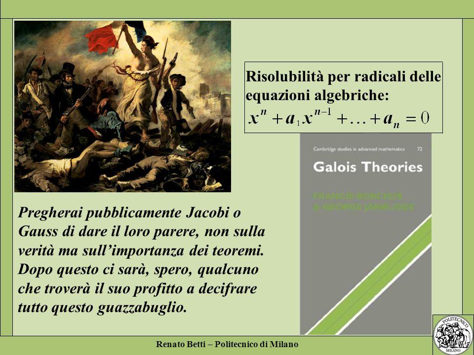 Renato Betti – Politecnico di Milano Pregherai pubblicamente Jacobi o Gauss di dare il loro parere, non sulla verità ma sullimportanza dei teoremi. Do