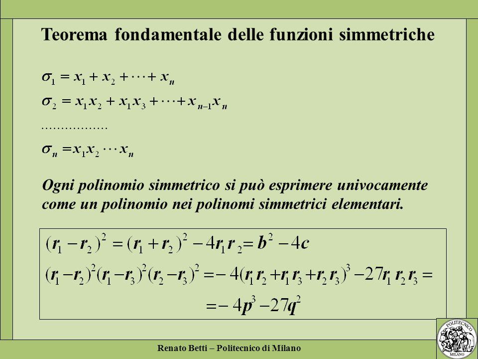 Renato Betti – Politecnico di Milano Ogni polinomio simmetrico si può esprimere univocamente come un polinomio nei polinomi simmetrici elementari. Teo