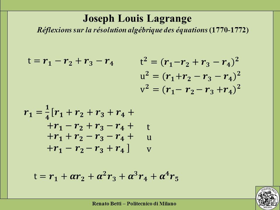 Renato Betti – Politecnico di Milano Réflexions sur la résolution algébrique des équations (1770-1772) Joseph Louis Lagrange