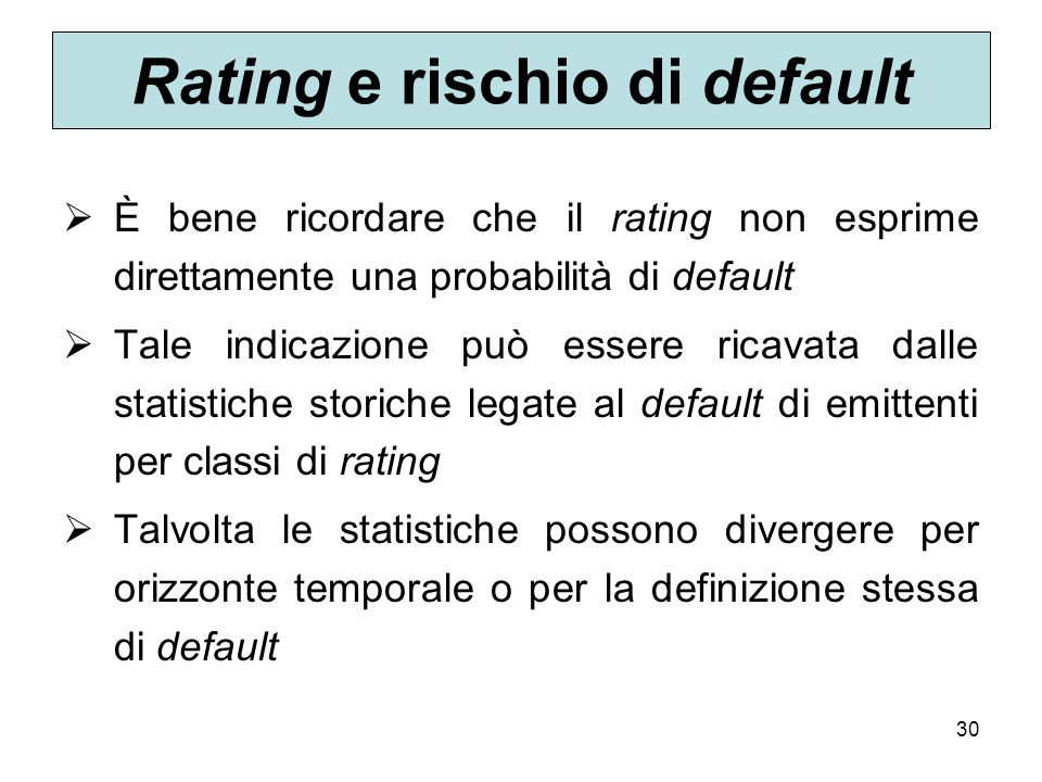 30 Rating e rischio di default È bene ricordare che il rating non esprime direttamente una probabilità di default Tale indicazione può essere ricavata