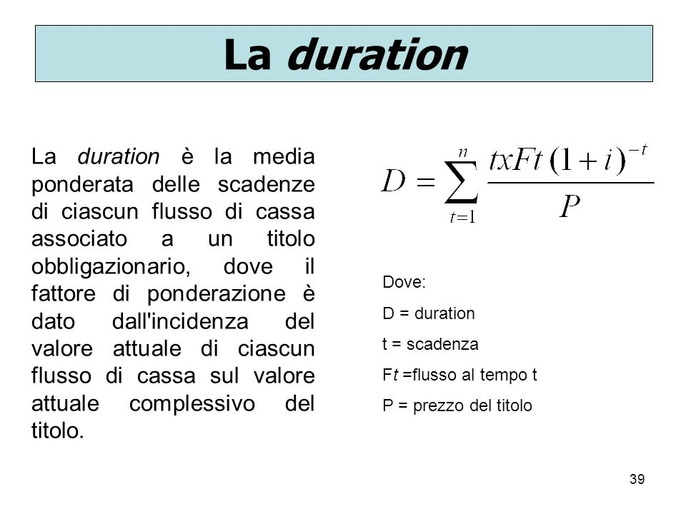 39 La duration La duration è la media ponderata delle scadenze di ciascun flusso di cassa associato a un titolo obbligazionario, dove il fattore di po