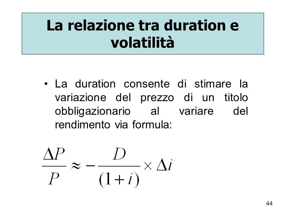 44 La relazione tra duration e volatilità La duration consente di stimare la variazione del prezzo di un titolo obbligazionario al variare del rendime