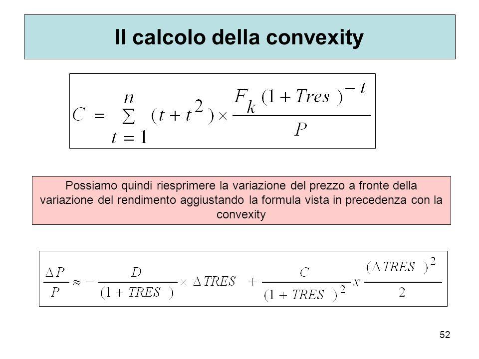 52 Il calcolo della convexity Possiamo quindi riesprimere la variazione del prezzo a fronte della variazione del rendimento aggiustando la formula vis