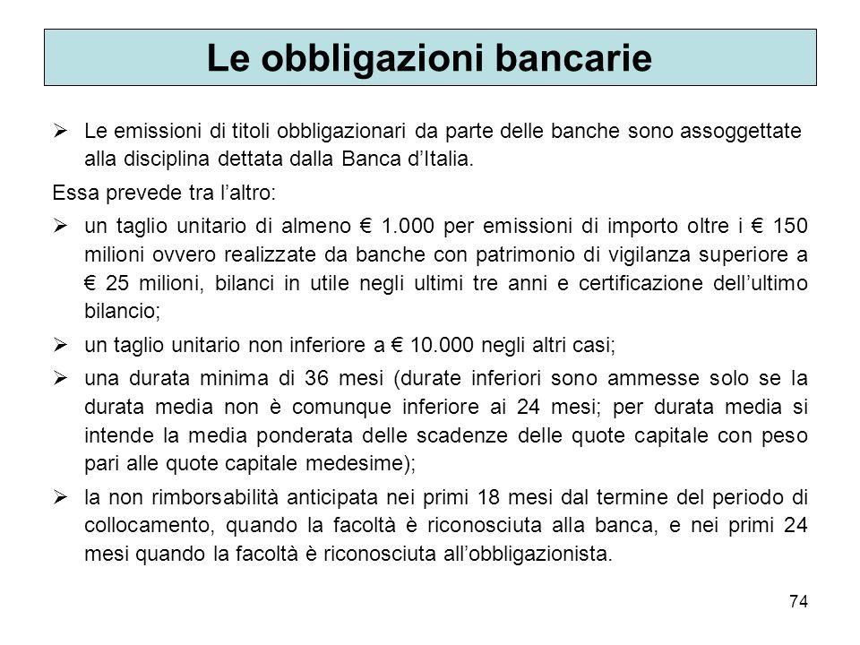 74 Le obbligazioni bancarie Le emissioni di titoli obbligazionari da parte delle banche sono assoggettate alla disciplina dettata dalla Banca dItalia.