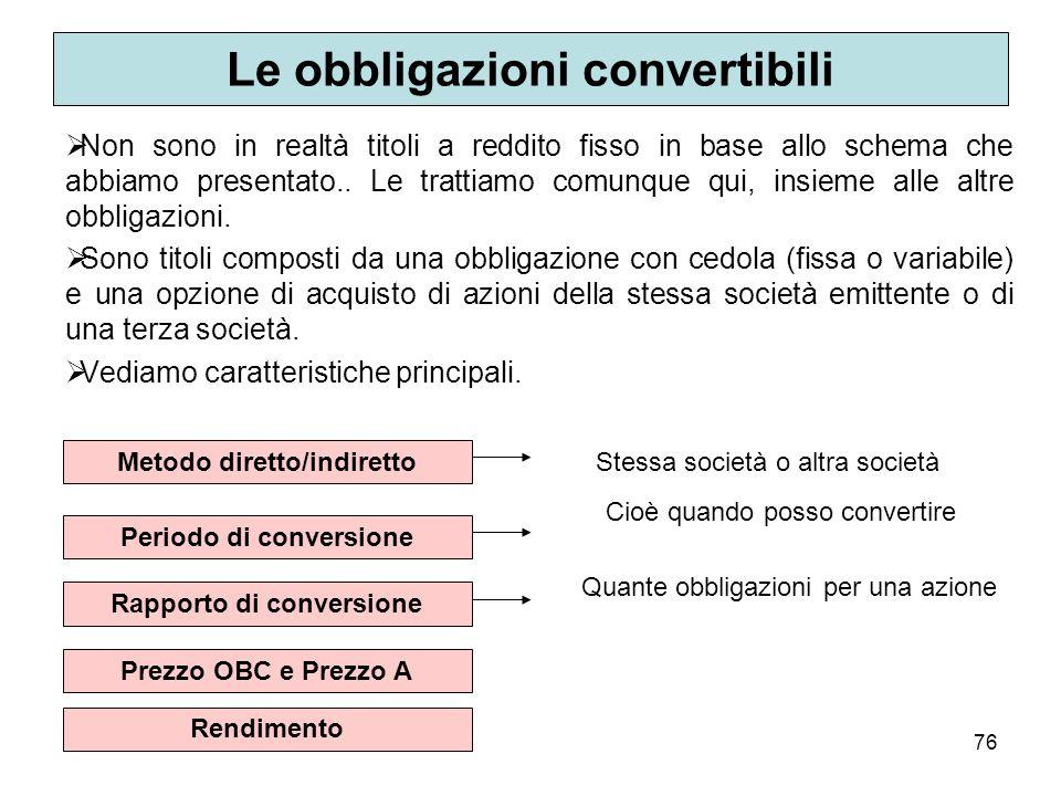 76 Le obbligazioni convertibili Non sono in realtà titoli a reddito fisso in base allo schema che abbiamo presentato.. Le trattiamo comunque qui, insi