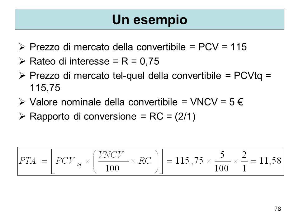 78 Un esempio Prezzo di mercato della convertibile = PCV = 115 Rateo di interesse = R = 0,75 Prezzo di mercato tel-quel della convertibile = PCVtq = 1