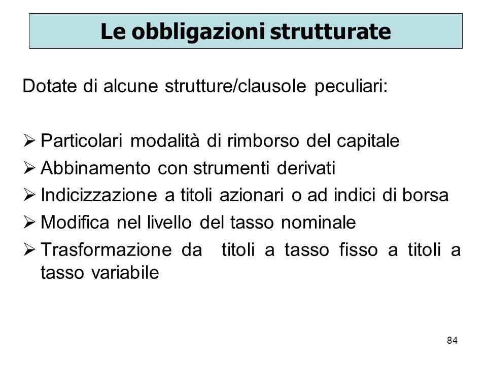 84 Le obbligazioni strutturate Dotate di alcune strutture/clausole peculiari: Particolari modalità di rimborso del capitale Abbinamento con strumenti