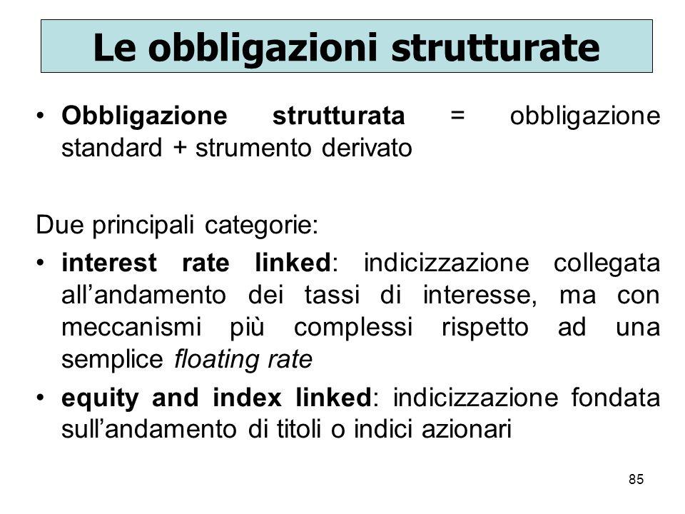 85 Le obbligazioni strutturate Obbligazione strutturata = obbligazione standard + strumento derivato Due principali categorie: interest rate linked: i