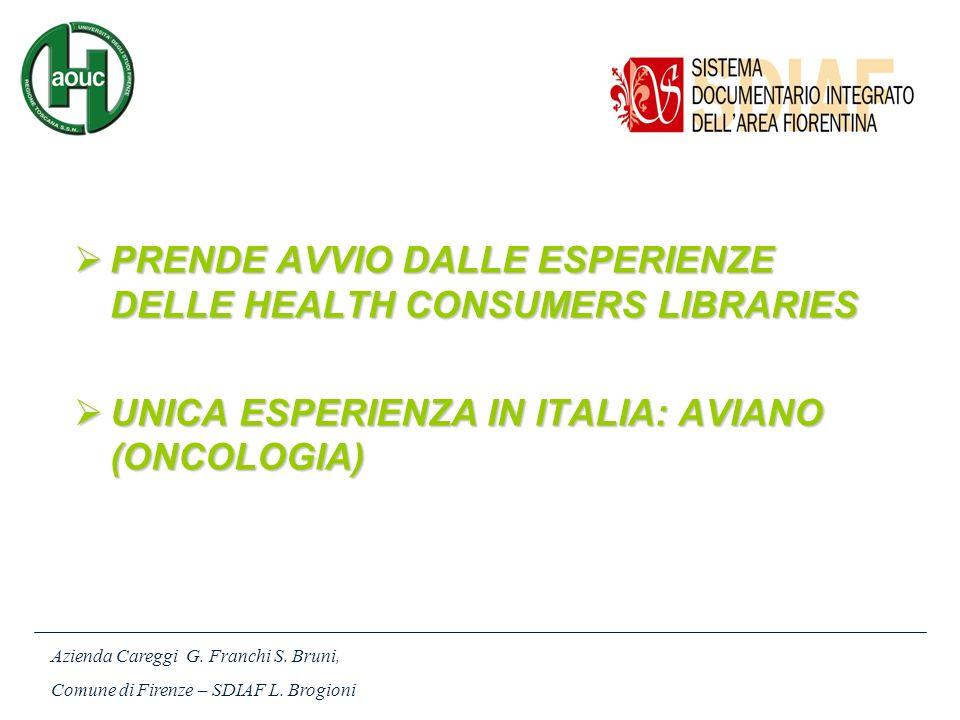 PRENDE AVVIO DALLE ESPERIENZE DELLE HEALTH CONSUMERS LIBRARIES PRENDE AVVIO DALLE ESPERIENZE DELLE HEALTH CONSUMERS LIBRARIES UNICA ESPERIENZA IN ITALIA: AVIANO (ONCOLOGIA) UNICA ESPERIENZA IN ITALIA: AVIANO (ONCOLOGIA) Azienda Careggi G.