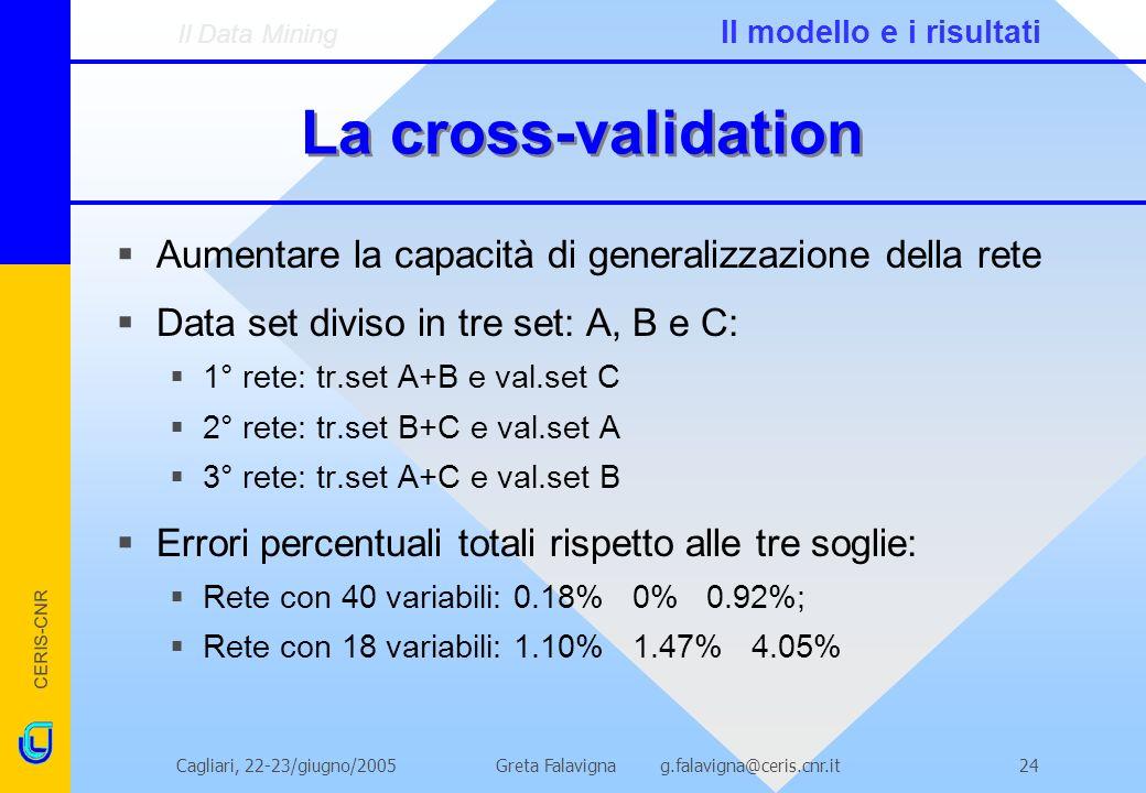CERIS-CNR Greta Falavigna g.falavigna@ceris.cnr.itCagliari, 22-23/giugno/200524 La cross-validation Aumentare la capacità di generalizzazione della rete Data set diviso in tre set: A, B e C: 1° rete: tr.set A+B e val.set C 2° rete: tr.set B+C e val.set A 3° rete: tr.set A+C e val.set B Errori percentuali totali rispetto alle tre soglie: Rete con 40 variabili: 0.18% 0% 0.92%; Rete con 18 variabili: 1.10% 1.47% 4.05% Il Data Mining Il modello e i risultati