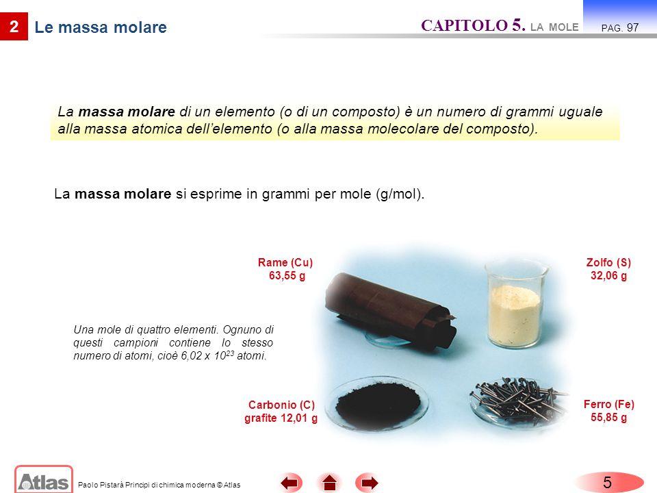 Paolo Pistarà Principi di chimica moderna © Atlas 5 2 Le massa molare La massa molare si esprime in grammi per mole (g/mol). CAPITOLO 5. LA MOLE PAG.