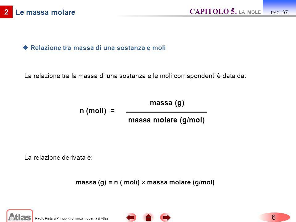 Paolo Pistarà Principi di chimica moderna © Atlas 6 2 Le massa molare La relazione tra la massa di una sostanza e le moli corrispondenti è data da: CA