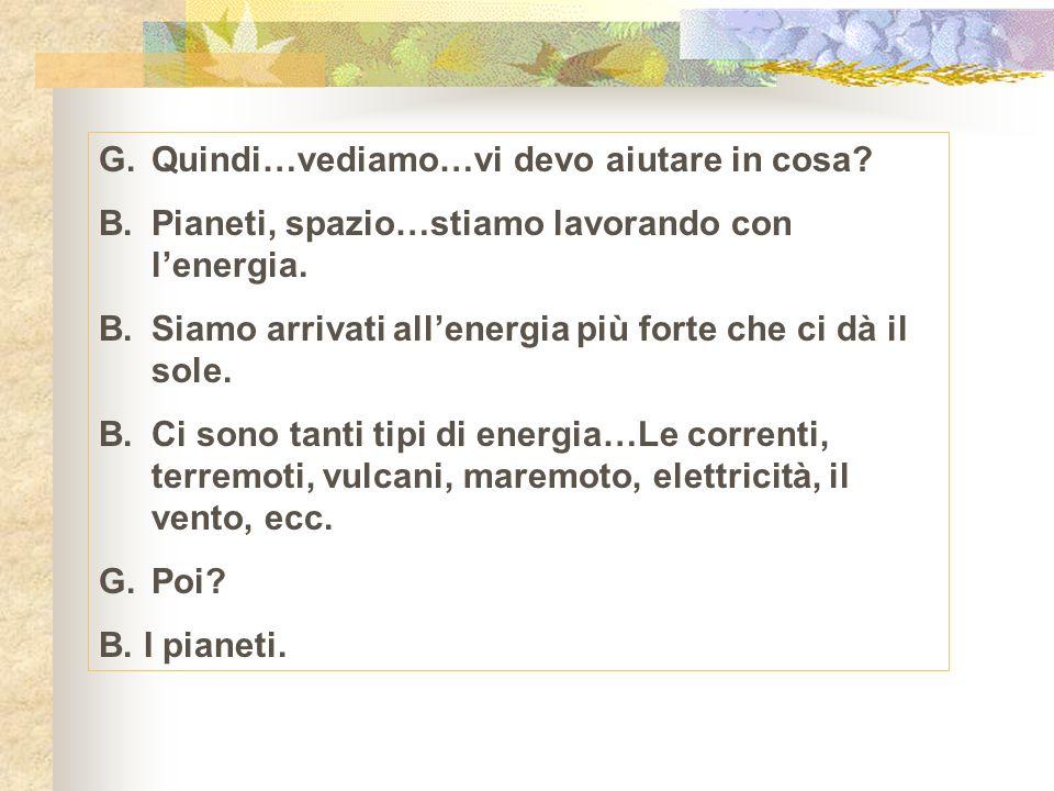 G.Quindi…vediamo…vi devo aiutare in cosa. B. Pianeti, spazio…stiamo lavorando con lenergia.