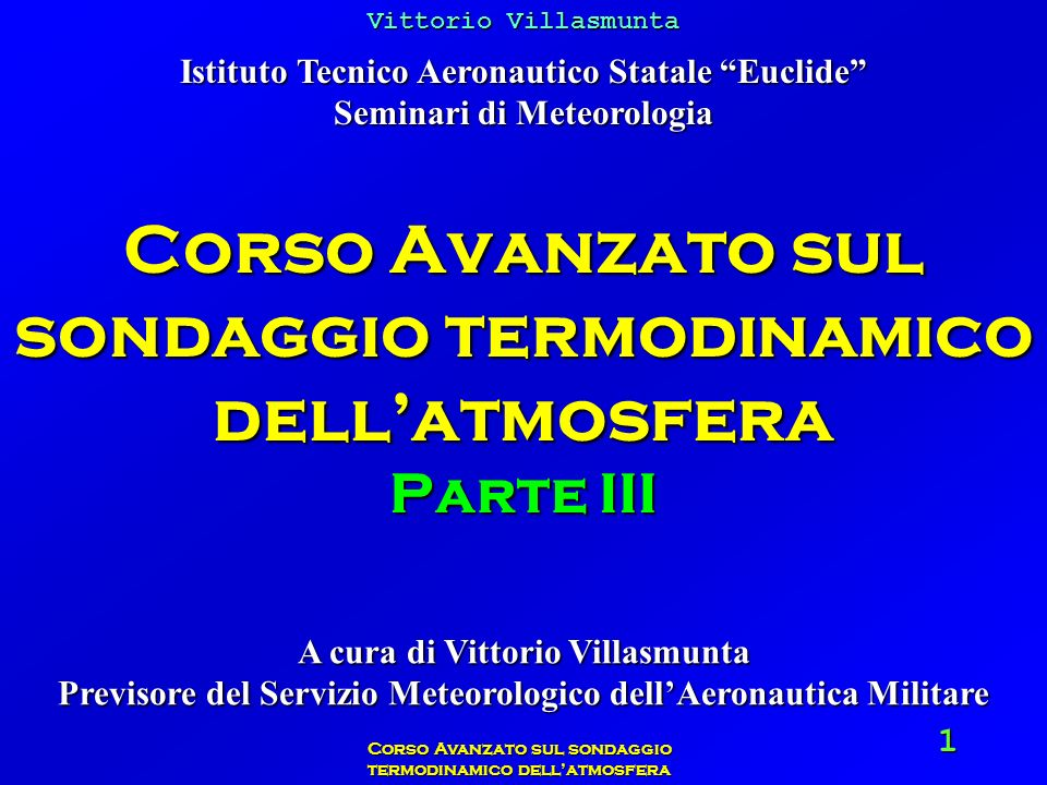 Vittorio Villasmunta Corso Avanzato sul sondaggio termodinamico dellatmosfera 62 Applicazione pratica Conoscendo temperatura, pressione e umidità relativa, determinare lumidità assoluta dellaria al momento della misura.