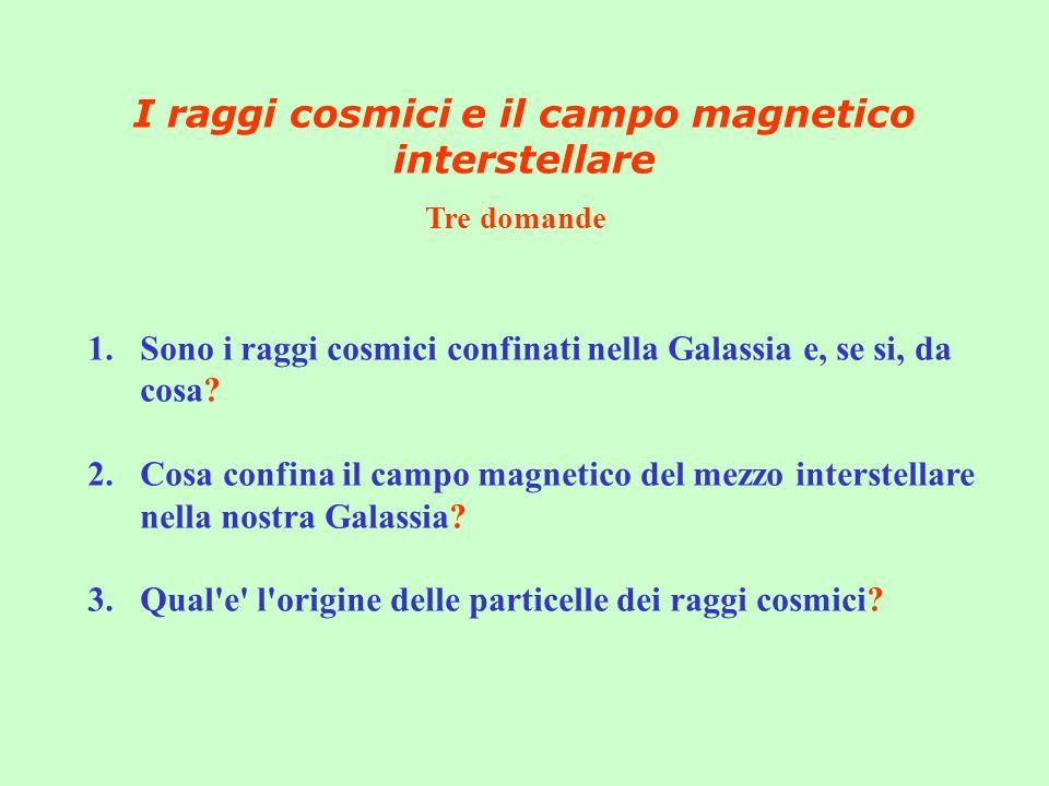 I raggi cosmici e il campo magnetico interstellare 1.Sono i raggi cosmici confinati nella Galassia e, se si, da cosa? 2.Cosa confina il campo magnetic