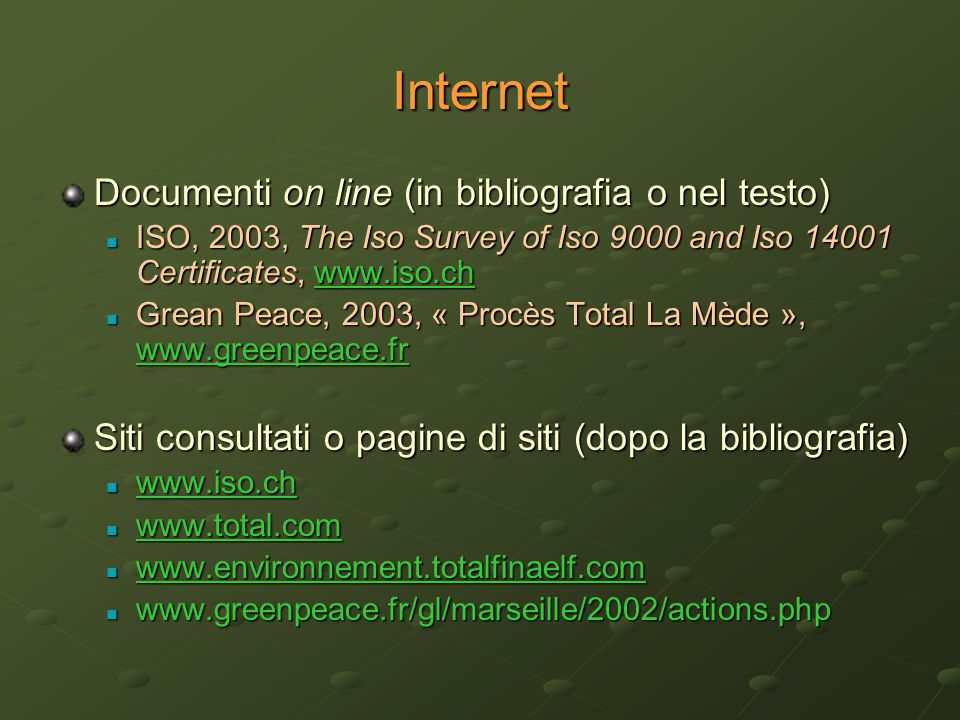 Internet Documenti on line (in bibliografia o nel testo) ISO, 2003, The Iso Survey of Iso 9000 and Iso 14001 Certificates, www.iso.ch ISO, 2003, The Iso Survey of Iso 9000 and Iso 14001 Certificates, www.iso.chwww.iso.ch Grean Peace, 2003, « Procès Total La Mède », www.greenpeace.fr Grean Peace, 2003, « Procès Total La Mède », www.greenpeace.fr www.greenpeace.fr Siti consultati o pagine di siti (dopo la bibliografia) www.iso.ch www.iso.ch www.iso.ch www.total.com www.total.com www.total.com www.environnement.totalfinaelf.com www.environnement.totalfinaelf.com www.environnement.totalfinaelf.com www.greenpeace.fr/gl/marseille/2002/actions.php www.greenpeace.fr/gl/marseille/2002/actions.php