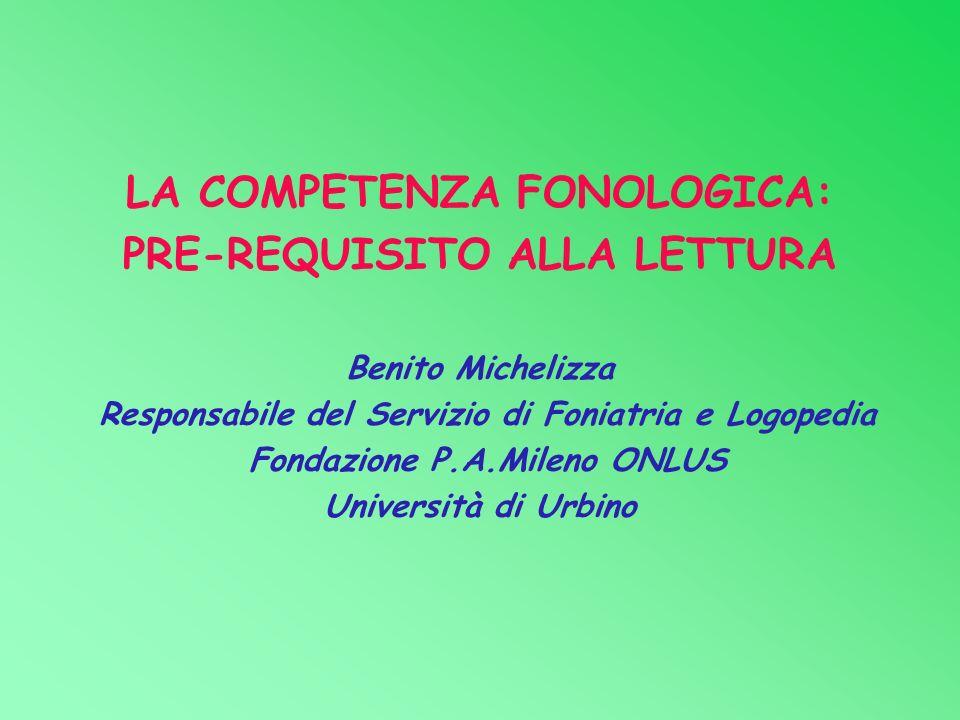 LA COMPETENZA FONOLOGICA: PRE-REQUISITO ALLA LETTURA Benito Michelizza Responsabile del Servizio di Foniatria e Logopedia Fondazione P.A.Mileno ONLUS