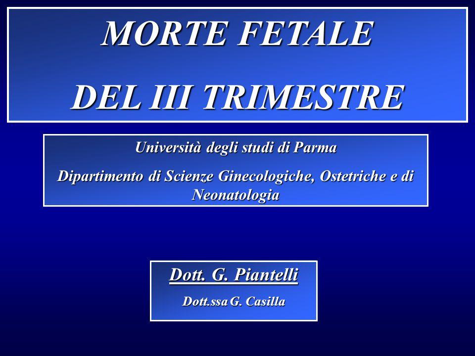 MORTE FETALE DEL III TRIMESTRE Università degli studi di Parma Dipartimento di Scienze Ginecologiche, Ostetriche e di Neonatologia Dott. G. Piantelli