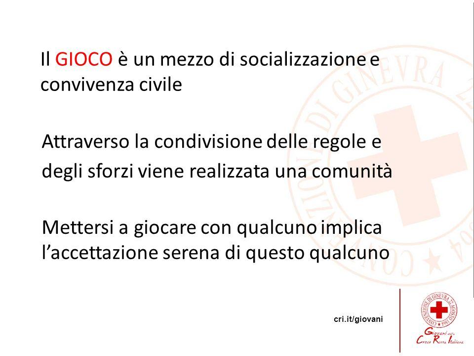 cri.it/giovani Il GIOCO è un mezzo di socializzazione e convivenza civile Attraverso la condivisione delle regole e degli sforzi viene realizzata una