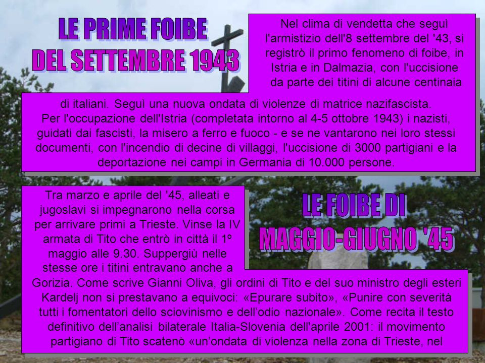 Nel clima di vendetta che seguì l'armistizio dell'8 settembre del '43, si registrò il primo fenomeno di foibe, in Istria e in Dalmazia, con l'uccision