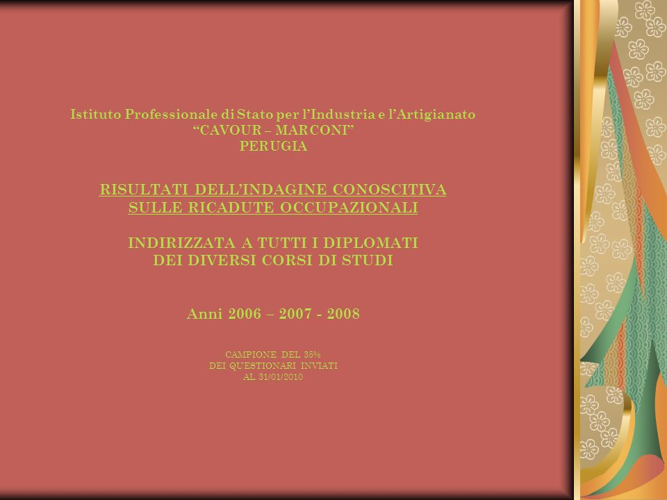 Istituto Professionale di Stato per lIndustria e lArtigianato CAVOUR – MARCONI PERUGIA RISULTATI DELLINDAGINE CONOSCITIVA SULLE RICADUTE OCCUPAZIONALI INDIRIZZATA A TUTTI I DIPLOMATI DEI DIVERSI CORSI DI STUDI Anni 2006 – 2007 - 2008 CAMPIONE DEL 35% DEI QUESTIONARI INVIATI AL 31/01/2010