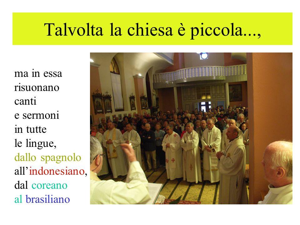 Talvolta la chiesa è piccola..., ma in essa risuonano canti e sermoni in tutte le lingue, dallo spagnolo allindonesiano, dal coreano al brasiliano