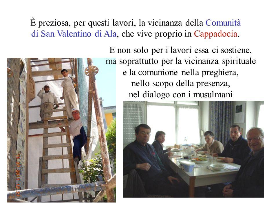 E non solo per i lavori essa ci sostiene, ma soprattutto per la vicinanza spirituale e la comunione nella preghiera, nello scopo della presenza, nel dialogo con i musulmani È preziosa, per questi lavori, la vicinanza della Comunità di San Valentino di Ala, che vive proprio in Cappadocia.