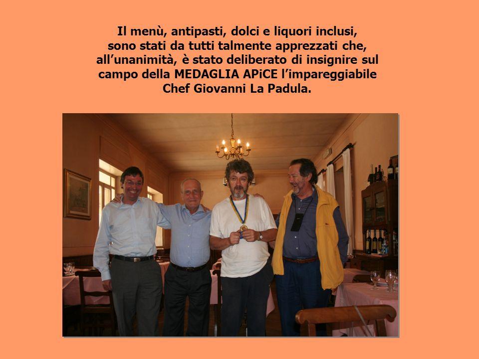 Il menù, antipasti, dolci e liquori inclusi, sono stati da tutti talmente apprezzati che, allunanimità, è stato deliberato di insignire sul campo della MEDAGLIA APiCE limpareggiabile Chef Giovanni La Padula.