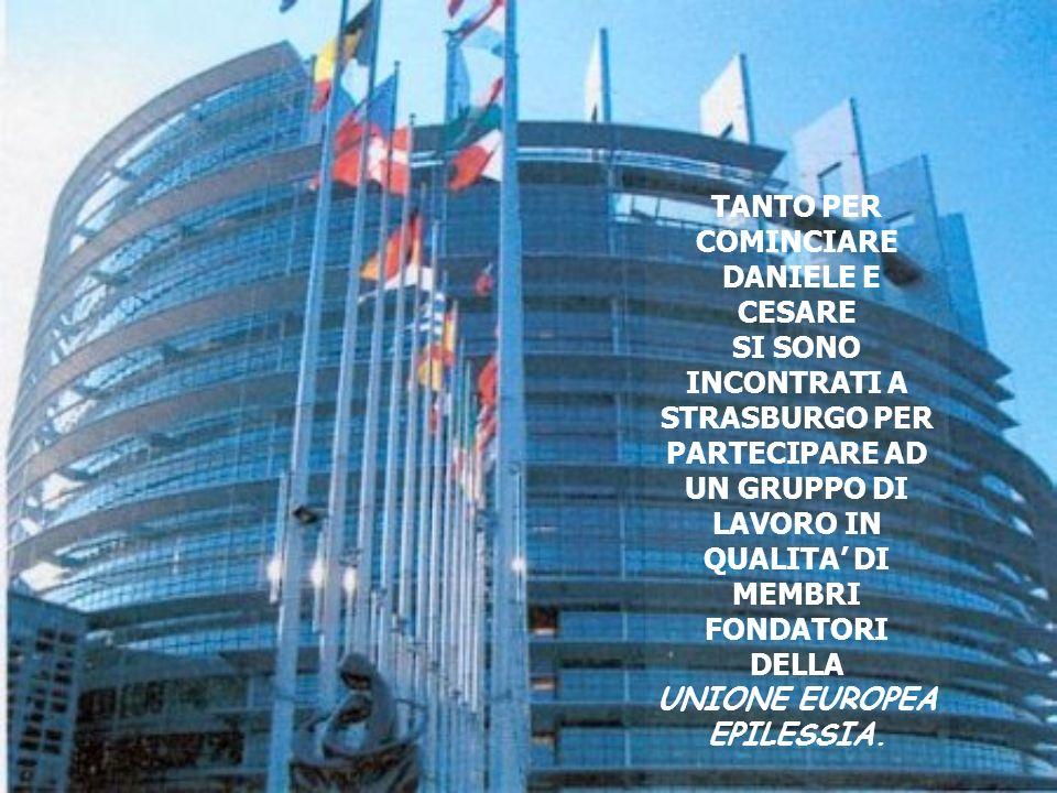 TANTO PER COMINCIARE DANIELE E CESARE SI SONO INCONTRATI A STRASBURGO PER PARTECIPARE AD UN GRUPPO DI LAVORO IN QUALITA DI MEMBRI FONDATORI DELLA UNIONE EUROPEA EPILESSIA.