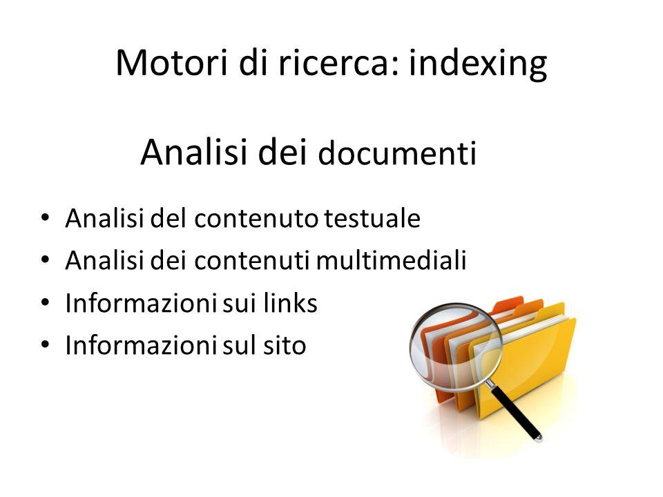 Motori di ricerca: indexing Analisi del contenuto testuale Analisi dei contenuti multimediali Informazioni sui links Informazioni sul sito Analisi dei documenti