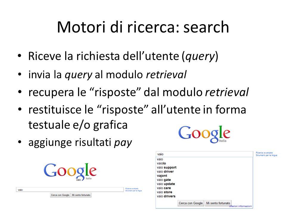 Motori di ricerca: search Riceve la richiesta dellutente (query) invia la query al modulo retrieval recupera le risposte dal modulo retrieval restituisce le risposte allutente in forma testuale e/o grafica aggiunge risultati pay