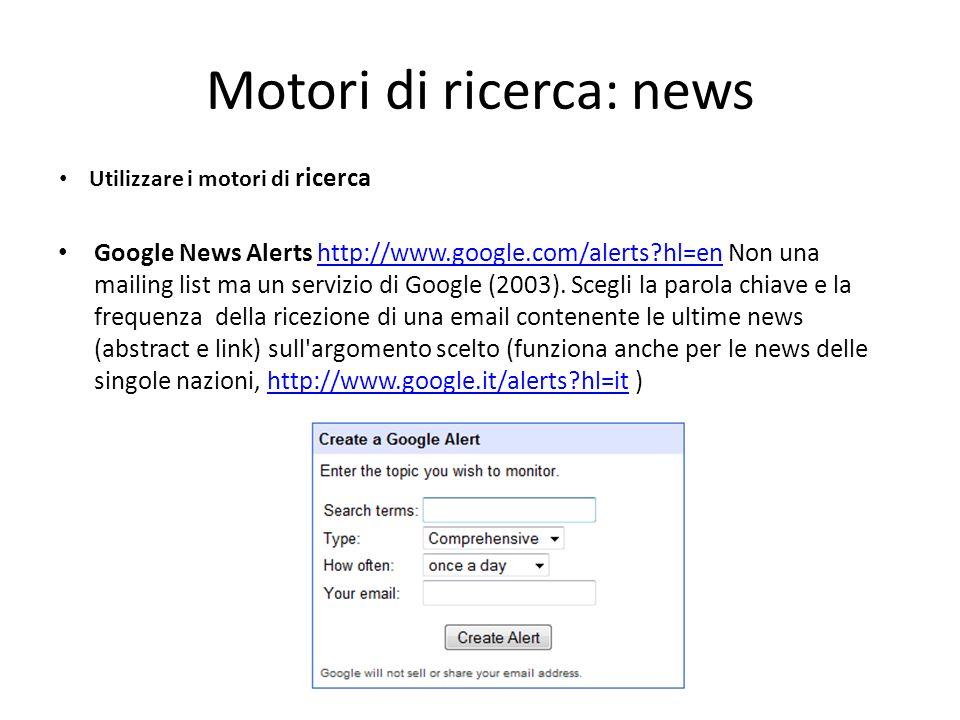 Motori di ricerca: news Google News Alerts http://www.google.com/alerts hl=en Non una mailing list ma un servizio di Google (2003).