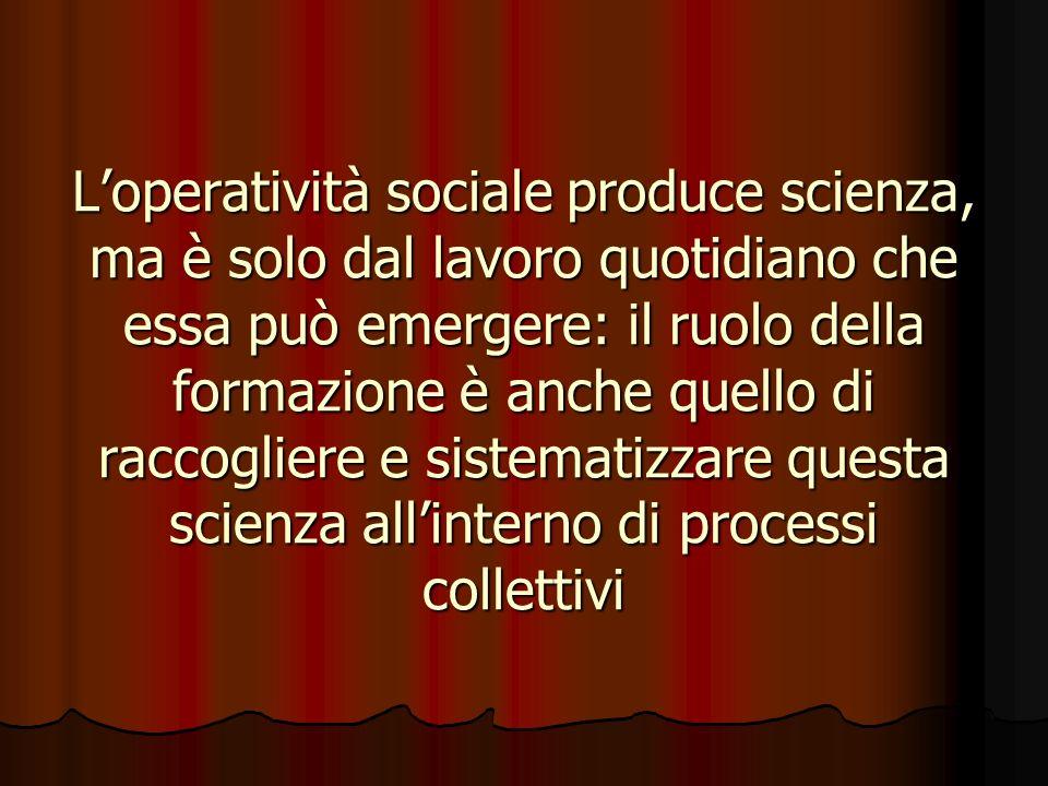 Loperatività sociale produce scienza, ma è solo dal lavoro quotidiano che essa può emergere: il ruolo della formazione è anche quello di raccogliere e sistematizzare questa scienza allinterno di processi collettivi