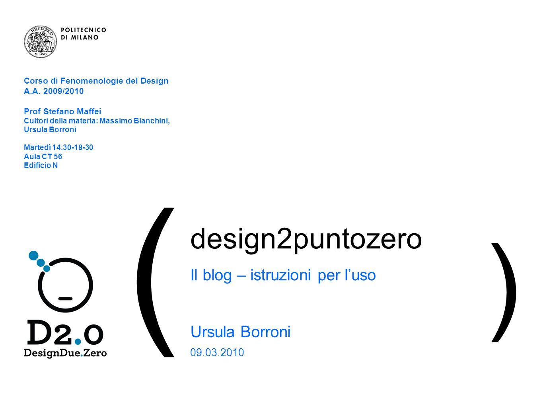 1 | Il blog – istruzioni per luso ( design2puntozero Il blog – istruzioni per luso Ursula Borroni 09.03.2010 ) Corso di Fenomenologie del Design A.A.