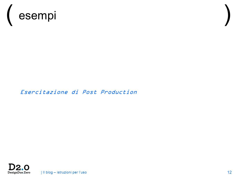 12 | Il blog – istruzioni per luso ( esempi ) Esercitazione di Post Production